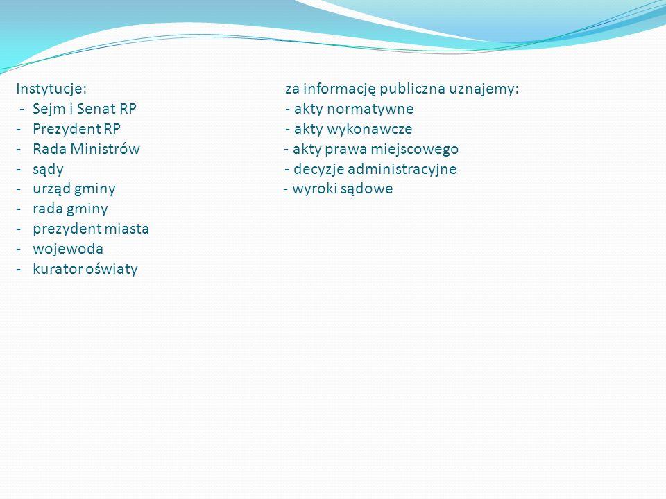 Instytucje: za informację publiczna uznajemy: - Sejm i Senat RP - akty normatywne - Prezydent RP - akty wykonawcze - Rada Ministrów - akty prawa miejscowego - sądy - decyzje administracyjne - urząd gminy - wyroki sądowe - rada gminy - prezydent miasta - wojewoda - kurator oświaty