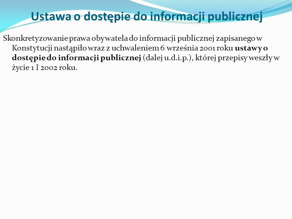Ustawa o dostępie do informacji publicznej Skonkretyzowanie prawa obywatela do informacji publicznej zapisanego w Konstytucji nastąpiło wraz z uchwaleniem 6 września 2001 roku ustawy o dostępie do informacji publicznej (dalej u.d.i.p.), której przepisy weszły w życie 1 I 2002 roku.