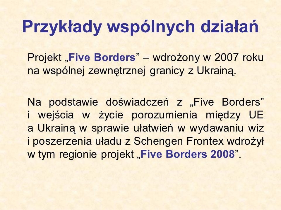 """Przykłady wspólnych działań Projekt """"Five Borders"""" – wdrożony w 2007 roku na wspólnej zewnętrznej granicy z Ukrainą. Na podstawie doświadczeń z """"Five"""
