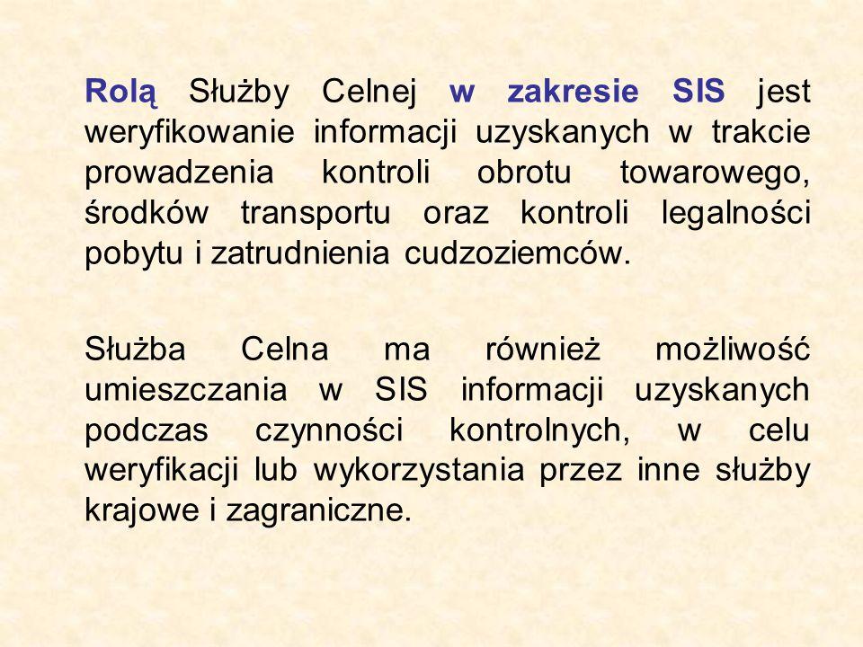 Rolą Służby Celnej w zakresie SIS jest weryfikowanie informacji uzyskanych w trakcie prowadzenia kontroli obrotu towarowego, środków transportu oraz kontroli legalności pobytu i zatrudnienia cudzoziemców.