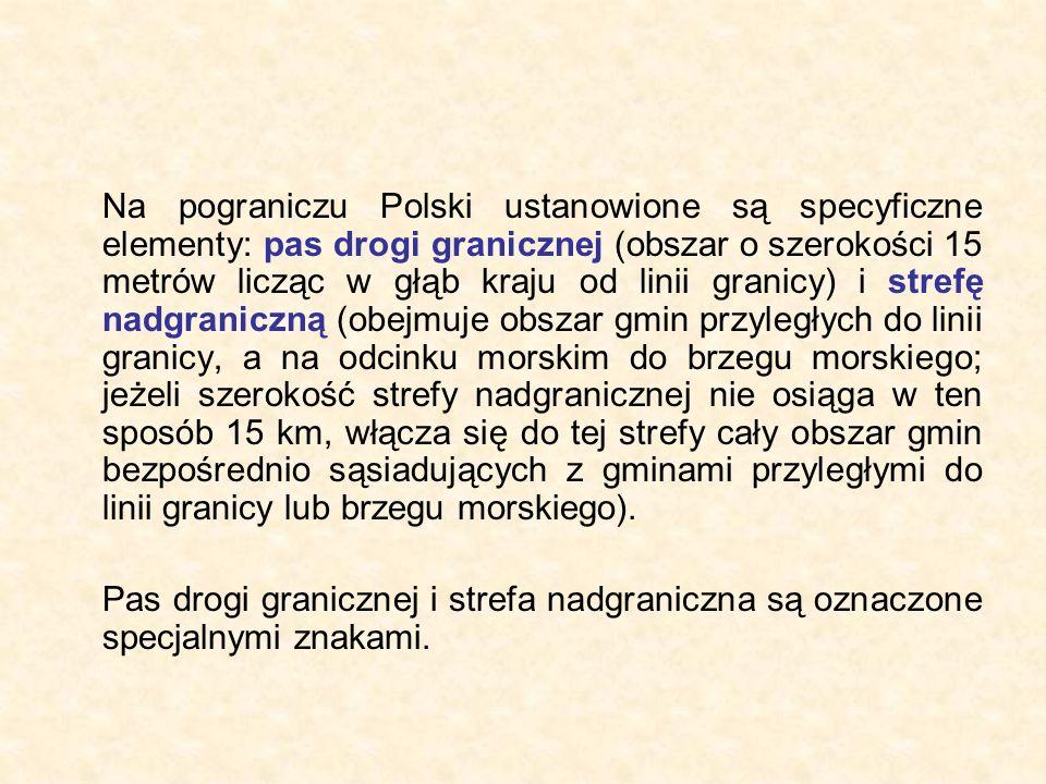 Na pograniczu Polski ustanowione są specyficzne elementy: pas drogi granicznej (obszar o szerokości 15 metrów licząc w głąb kraju od linii granicy) i strefę nadgraniczną (obejmuje obszar gmin przyległych do linii granicy, a na odcinku morskim do brzegu morskiego; jeżeli szerokość strefy nadgranicznej nie osiąga w ten sposób 15 km, włącza się do tej strefy cały obszar gmin bezpośrednio sąsiadujących z gminami przyległymi do linii granicy lub brzegu morskiego).