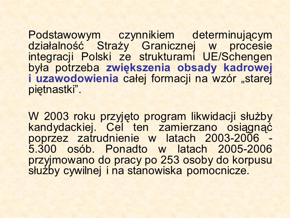 """Podstawowym czynnikiem determinującym działalność Straży Granicznej w procesie integracji Polski ze strukturami UE/Schengen była potrzeba zwiększenia obsady kadrowej i uzawodowienia całej formacji na wzór """"starej piętnastki ."""