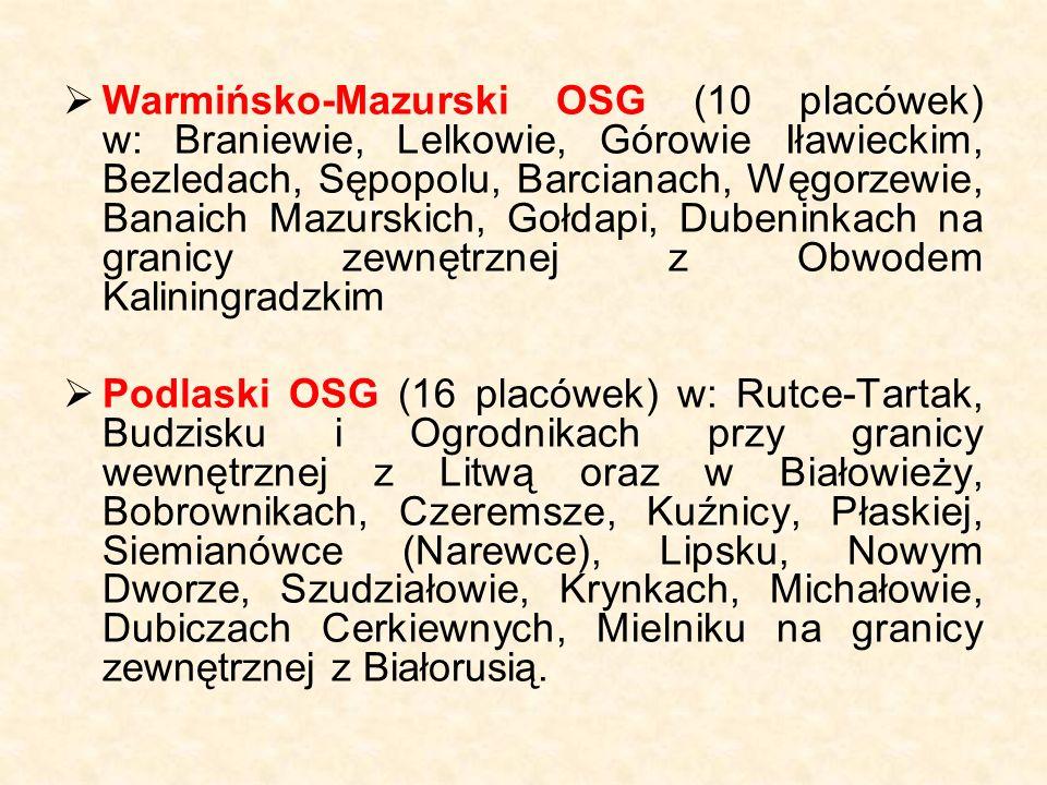  Warmińsko-Mazurski OSG (10 placówek) w: Braniewie, Lelkowie, Górowie Iławieckim, Bezledach, Sępopolu, Barcianach, Węgorzewie, Banaich Mazurskich, Gołdapi, Dubeninkach na granicy zewnętrznej z Obwodem Kaliningradzkim  Podlaski OSG (16 placówek) w: Rutce-Tartak, Budzisku i Ogrodnikach przy granicy wewnętrznej z Litwą oraz w Białowieży, Bobrownikach, Czeremsze, Kuźnicy, Płaskiej, Siemianówce (Narewce), Lipsku, Nowym Dworze, Szudziałowie, Krynkach, Michałowie, Dubiczach Cerkiewnych, Mielniku na granicy zewnętrznej z Białorusią.