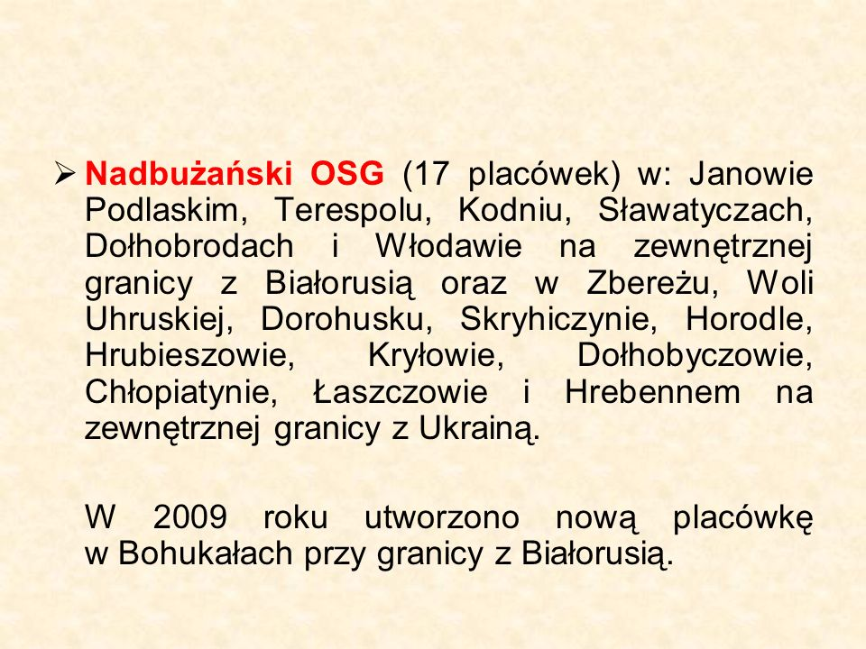  Nadbużański OSG (17 placówek) w: Janowie Podlaskim, Terespolu, Kodniu, Sławatyczach, Dołhobrodach i Włodawie na zewnętrznej granicy z Białorusią oraz w Zbereżu, Woli Uhruskiej, Dorohusku, Skryhiczynie, Horodle, Hrubieszowie, Kryłowie, Dołhobyczowie, Chłopiatynie, Łaszczowie i Hrebennem na zewnętrznej granicy z Ukrainą.