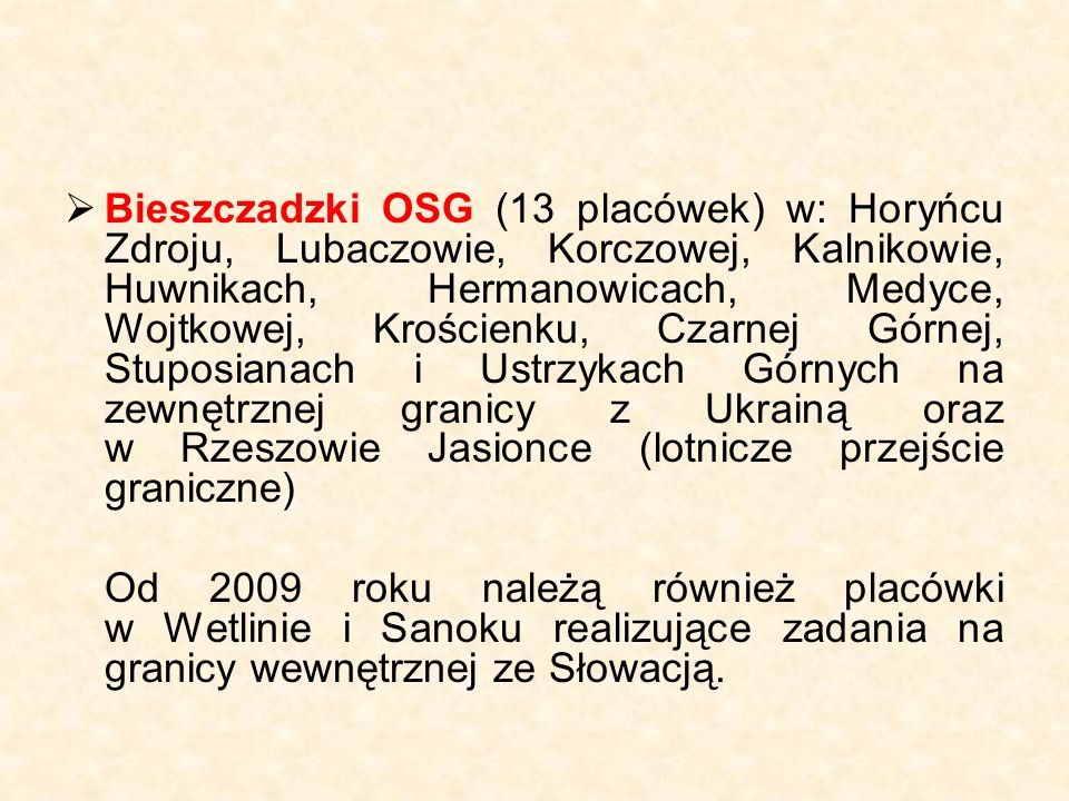  Bieszczadzki OSG (13 placówek) w: Horyńcu Zdroju, Lubaczowie, Korczowej, Kalnikowie, Huwnikach, Hermanowicach, Medyce, Wojtkowej, Krościenku, Czarnej Górnej, Stuposianach i Ustrzykach Górnych na zewnętrznej granicy z Ukrainą oraz w Rzeszowie Jasionce (lotnicze przejście graniczne) Od 2009 roku należą również placówki w Wetlinie i Sanoku realizujące zadania na granicy wewnętrznej ze Słowacją.