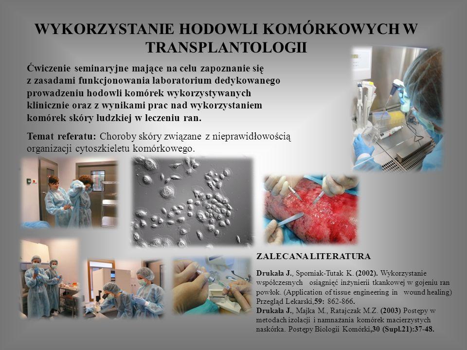 WYKORZYSTANIE HODOWLI KOMÓRKOWYCH W TRANSPLANTOLOGII Ćwiczenie seminaryjne mające na celu zapoznanie się z zasadami funkcjonowania laboratorium dedykowanego prowadzeniu hodowli komórek wykorzystywanych klinicznie oraz z wynikami prac nad wykorzystaniem komórek skóry ludzkiej w leczeniu ran.