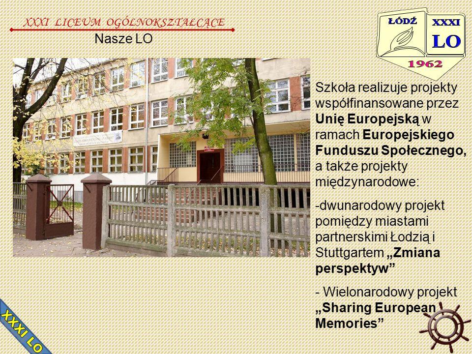 """Nasze LO XXXI LICEUM OGÓLNOKSZTAŁCĄCE Szkoła realizuje projekty współfinansowane przez Unię Europejską w ramach Europejskiego Funduszu Społecznego, a także projekty międzynarodowe: -dwunarodowy projekt pomiędzy miastami partnerskimi Łodzią i Stuttgartem """"Zmiana perspektyw - Wielonarodowy projekt """"Sharing European Memories"""