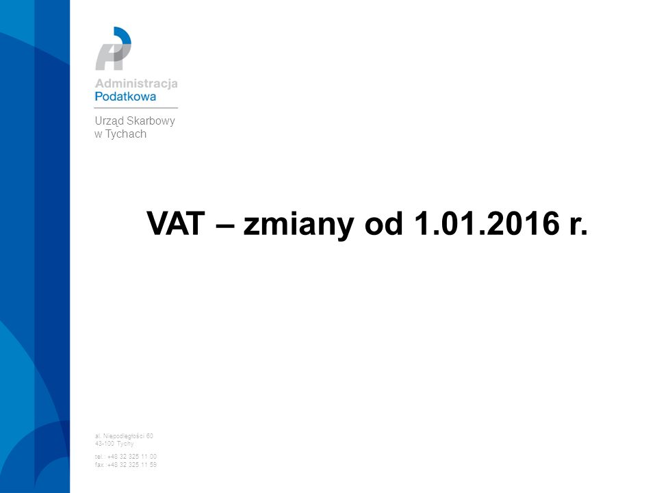 VAT – zmiany od 1.01.2016 r. al. Niepodległości 60 43-100 Tychy tel.: +48 32 325 11 00 fax :+48 32 325 11 59 Urząd Skarbowy w Tychach