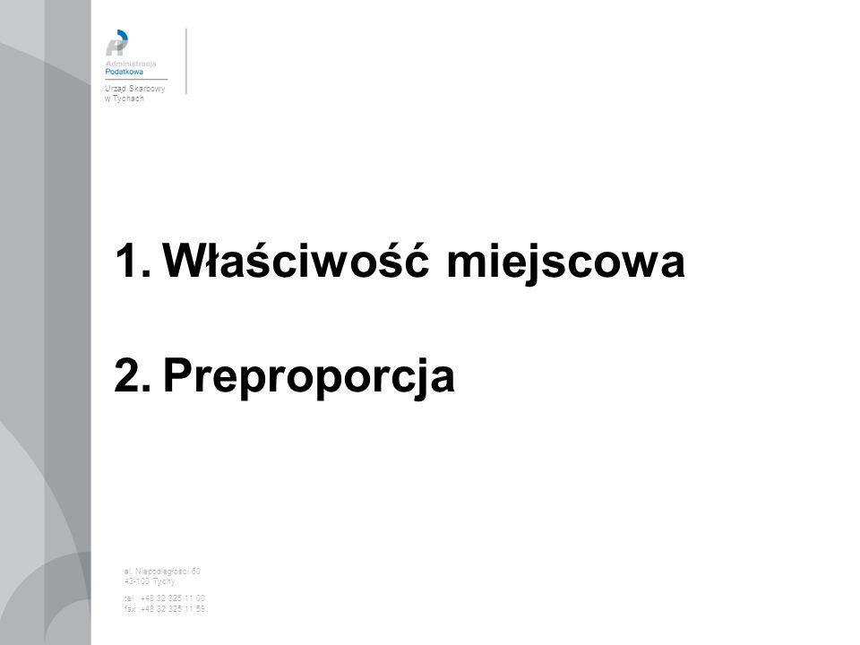 1.Właściwość miejscowa 2.Preproporcja Urząd Skarbowy w Tychach al. Niepodległości 60 43-100 Tychy tel.: +48 32 325 11 00 fax :+48 32 325 11 59