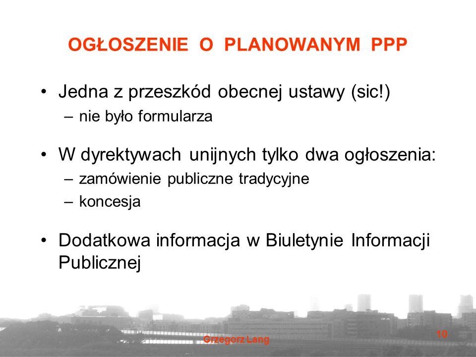 Grzegorz Lang 10 OGŁOSZENIE O PLANOWANYM PPP Jedna z przeszkód obecnej ustawy (sic!) –nie było formularza W dyrektywach unijnych tylko dwa ogłoszenia:
