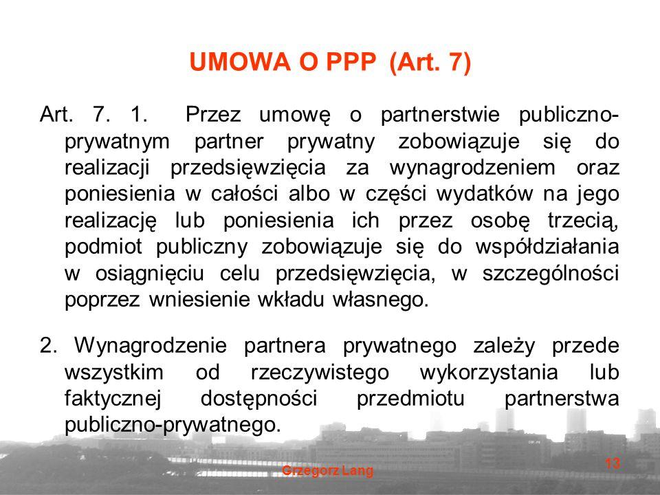 Grzegorz Lang 13 UMOWA O PPP (Art. 7) Art. 7. 1. Przez umowę o partnerstwie publiczno- prywatnym partner prywatny zobowiązuje się do realizacji przeds
