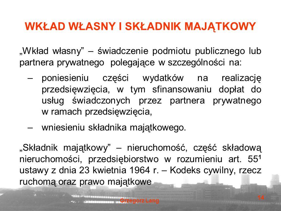 """Grzegorz Lang 14 WKŁAD WŁASNY I SKŁADNIK MAJĄTKOWY """"Wkład własny"""" – świadczenie podmiotu publicznego lub partnera prywatnego polegające w szczególnośc"""