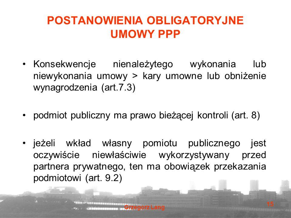 Grzegorz Lang 15 POSTANOWIENIA OBLIGATORYJNE UMOWY PPP Konsekwencje nienależytego wykonania lub niewykonania umowy > kary umowne lub obniżenie wynagrodzenia (art.7.3) podmiot publiczny ma prawo bieżącej kontroli (art.