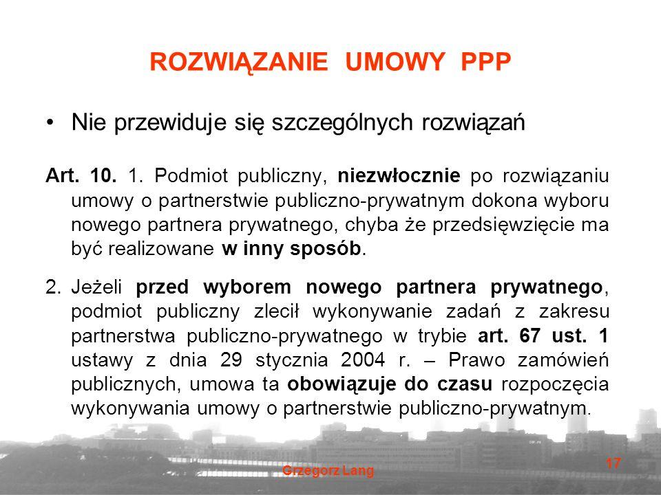 Grzegorz Lang 17 ROZWIĄZANIE UMOWY PPP Nie przewiduje się szczególnych rozwiązań Art. 10. 1. Podmiot publiczny, niezwłocznie po rozwiązaniu umowy o pa