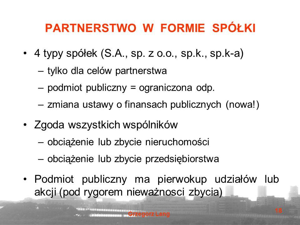 Grzegorz Lang 18 PARTNERSTWO W FORMIE SPÓŁKI 4 typy spółek (S.A., sp. z o.o., sp.k., sp.k-a ) –tylko dla celów partnerstwa –podmiot publiczny = ograni