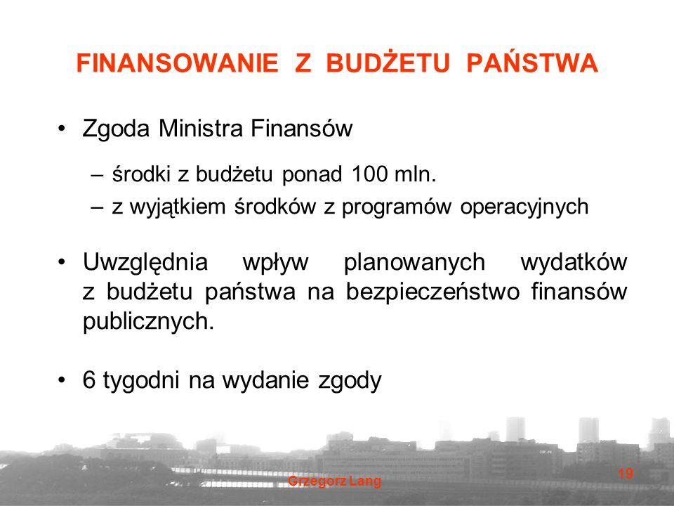 Grzegorz Lang 19 FINANSOWANIE Z BUDŻETU PAŃSTWA Zgoda Ministra Finansów –środki z budżetu ponad 100 mln. –z wyjątkiem środków z programów operacyjnych