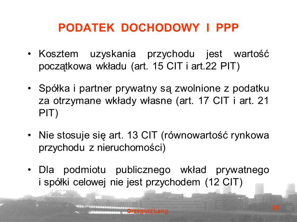 Grzegorz Lang 20 PODATEK DOCHODOWY I PPP Kosztem uzyskania przychodu jest wartość początkowa wkładu (art. 15 CIT i art.22 PIT) Spółka i partner prywat