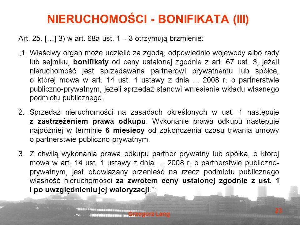 """Grzegorz Lang 23 NIERUCHOMOŚCI - BONIFIKATA (III) Art. 25. […] 3) w art. 68a ust. 1 – 3 otrzymują brzmienie: """"1. Właściwy organ może udzielić za zgodą"""