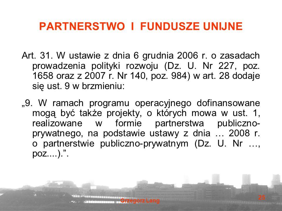 Grzegorz Lang 25 PARTNERSTWO I FUNDUSZE UNIJNE Art. 31. W ustawie z dnia 6 grudnia 2006 r. o zasadach prowadzenia polityki rozwoju (Dz. U. Nr 227, poz