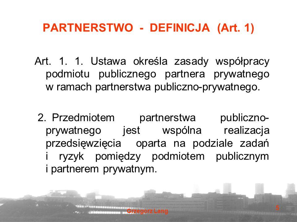 Grzegorz Lang 5 PARTNERSTWO - DEFINICJA (Art. 1) Art. 1. 1. Ustawa określa zasady współpracy podmiotu publicznego partnera prywatnego w ramach partner
