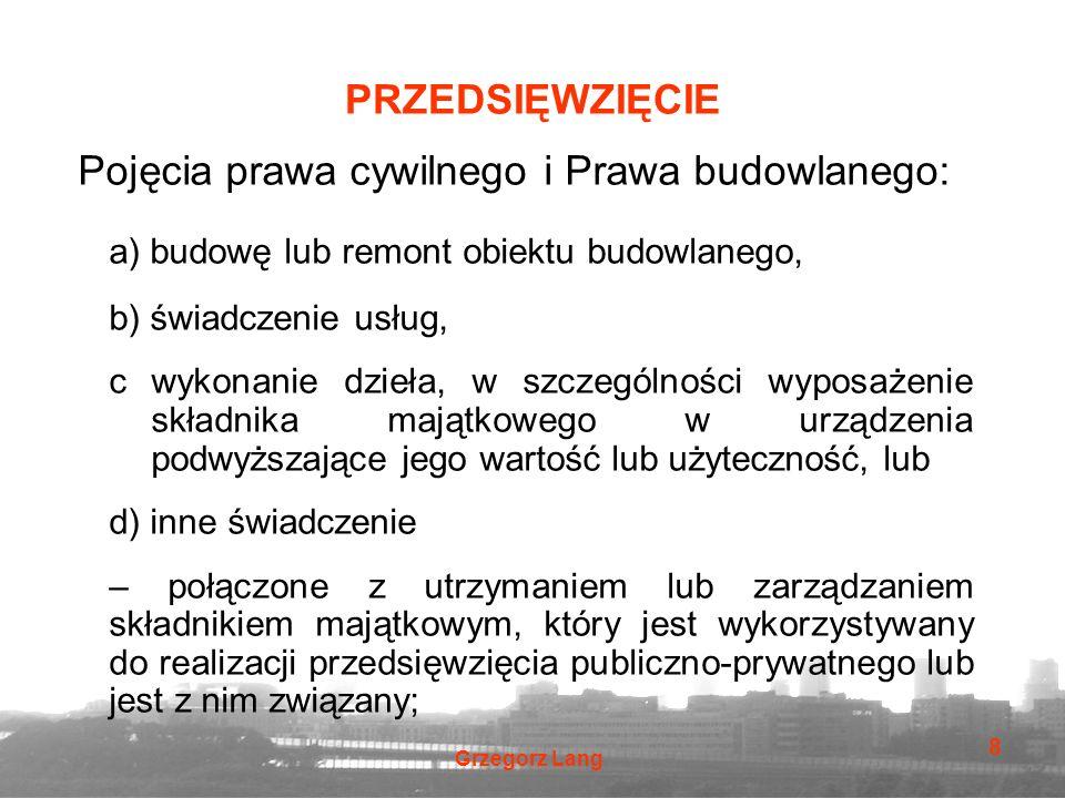 Grzegorz Lang 8 PRZEDSIĘWZIĘCIE Pojęcia prawa cywilnego i Prawa budowlanego: a) budowę lub remont obiektu budowlanego, b) świadczenie usług, cwykonani