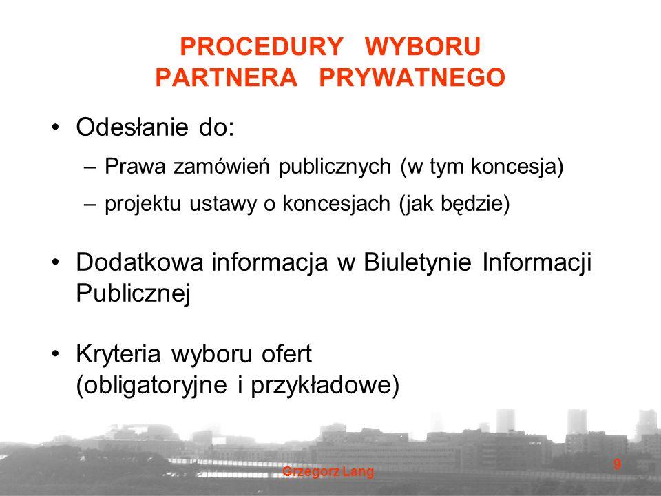 Grzegorz Lang 9 PROCEDURY WYBORU PARTNERA PRYWATNEGO Odesłanie do: –Prawa zamówień publicznych (w tym koncesja) –projektu ustawy o koncesjach (jak będ