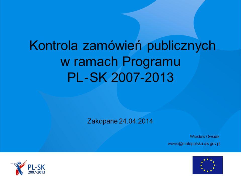 Kontrola zamówień publicznych w ramach Programu PL - SK 2007-2013 Zakopane 24.04.2014 Wiesław Owsiak wows@malopolska.uw.gov.pl