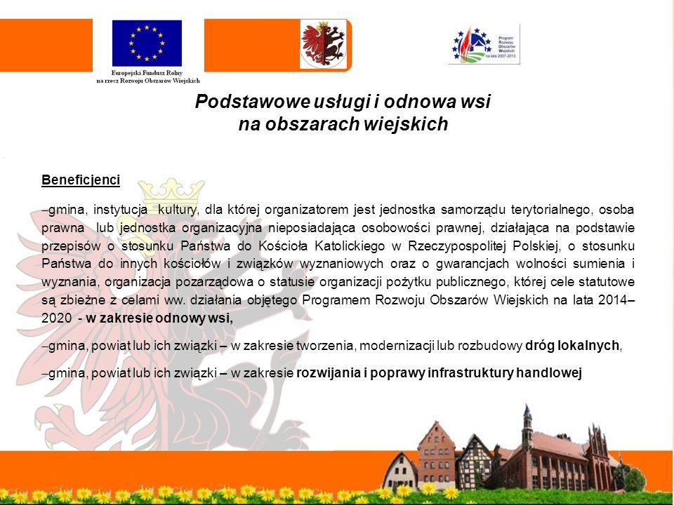 Podstawowe usługi i odnowa wsi na obszarach wiejskich Beneficjenci  gmina, instytucja kultury, dla której organizatorem jest jednostka samorządu terytorialnego, osoba prawna lub jednostka organizacyjna nieposiadająca osobowości prawnej, działająca na podstawie przepisów o stosunku Państwa do Kościoła Katolickiego w Rzeczypospolitej Polskiej, o stosunku Państwa do innych kościołów i związków wyznaniowych oraz o gwarancjach wolności sumienia i wyznania, organizacja pozarządowa o statusie organizacji pożytku publicznego, której cele statutowe są zbieżne z celami ww.