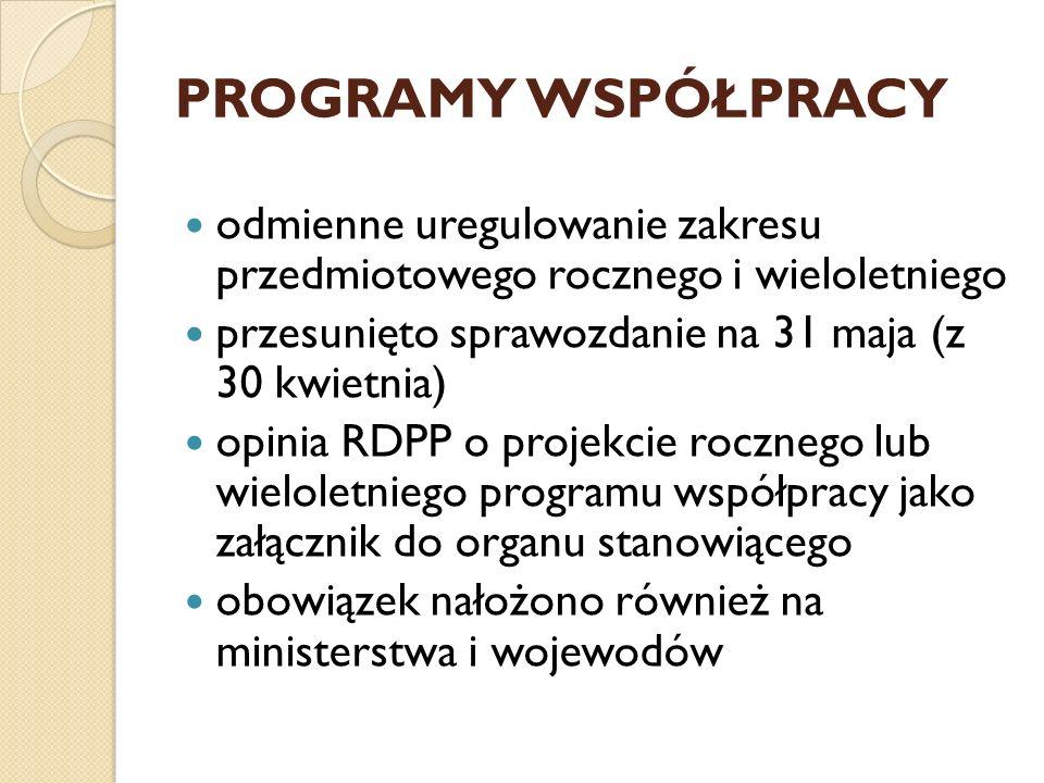 PROGRAMY WSPÓŁPRACY odmienne uregulowanie zakresu przedmiotowego rocznego i wieloletniego przesunięto sprawozdanie na 31 maja (z 30 kwietnia) opinia RDPP o projekcie rocznego lub wieloletniego programu współpracy jako załącznik do organu stanowiącego obowiązek nałożono również na ministerstwa i wojewodów
