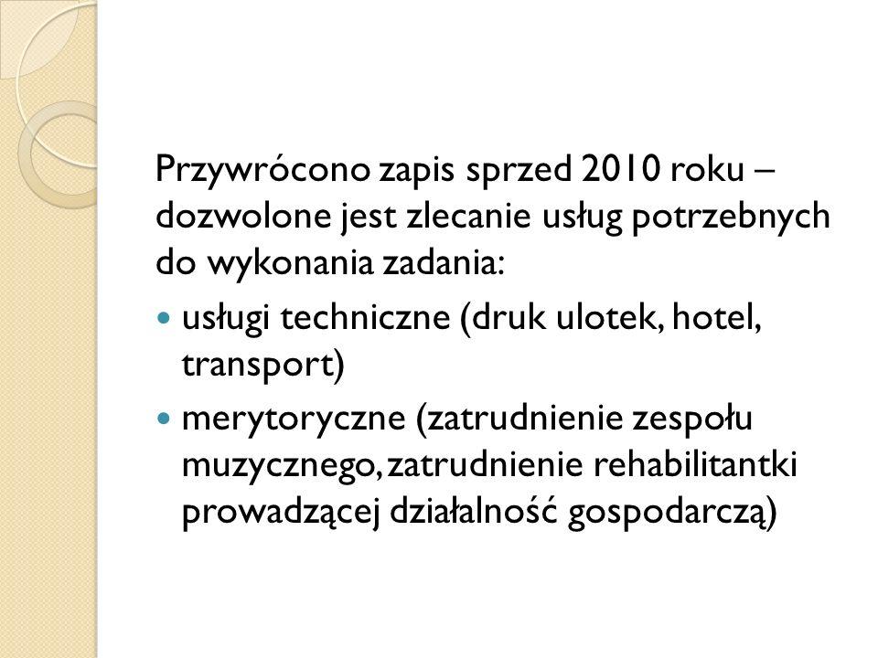 Przywrócono zapis sprzed 2010 roku – dozwolone jest zlecanie usług potrzebnych do wykonania zadania: usługi techniczne (druk ulotek, hotel, transport) merytoryczne (zatrudnienie zespołu muzycznego, zatrudnienie rehabilitantki prowadzącej działalność gospodarczą)