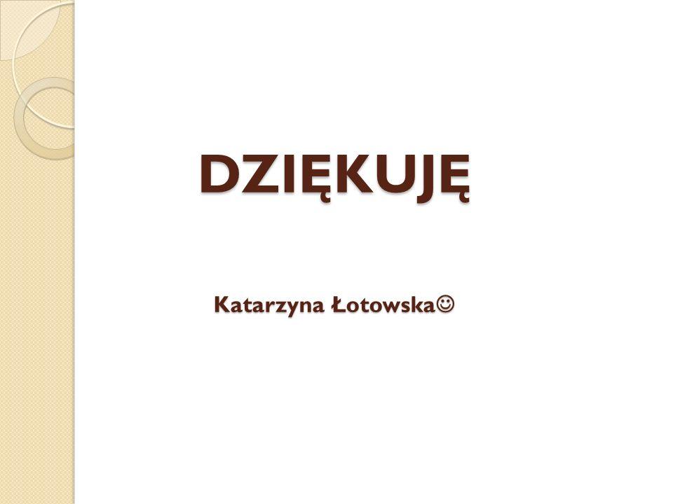 DZIĘKUJĘ Katarzyna Łotowska DZIĘKUJĘ Katarzyna Łotowska