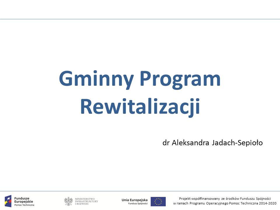 Projekt współfinansowany ze środków Funduszu Spójności w ramach Programu Operacyjnego Pomoc Techniczna 2014-2020 Gminny Program Rewitalizacji dr Aleksandra Jadach-Sepioło