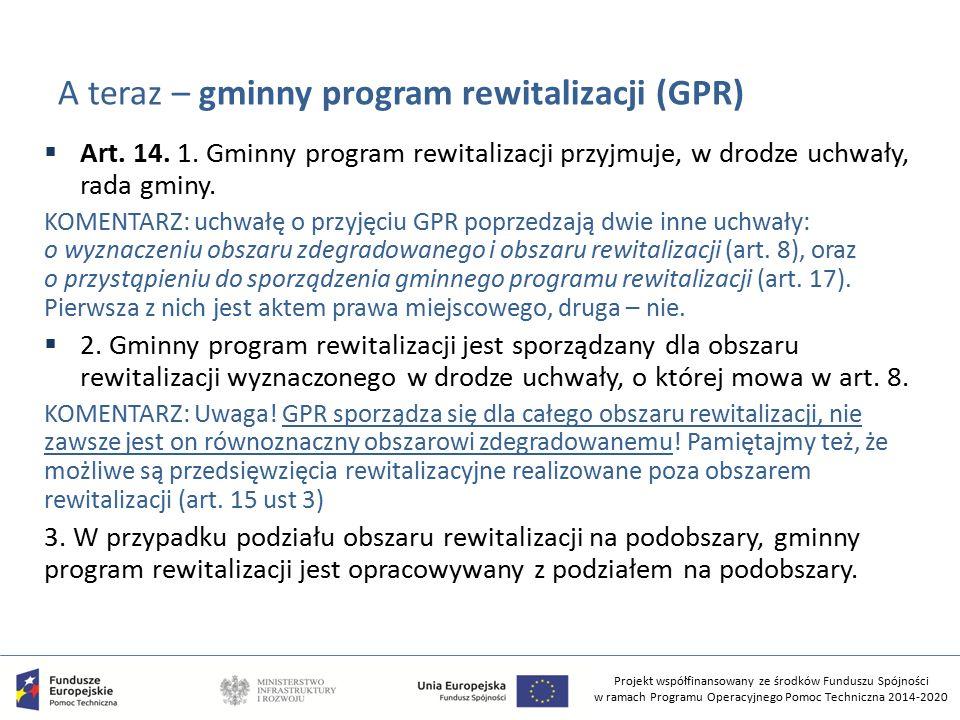 Projekt współfinansowany ze środków Funduszu Spójności w ramach Programu Operacyjnego Pomoc Techniczna 2014-2020 A teraz – gminny program rewitalizacji (GPR)  Art.