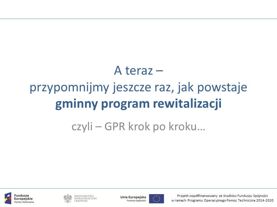 Projekt współfinansowany ze środków Funduszu Spójności w ramach Programu Operacyjnego Pomoc Techniczna 2014-2020 A teraz – przypomnijmy jeszcze raz, jak powstaje gminny program rewitalizacji czyli – GPR krok po kroku…