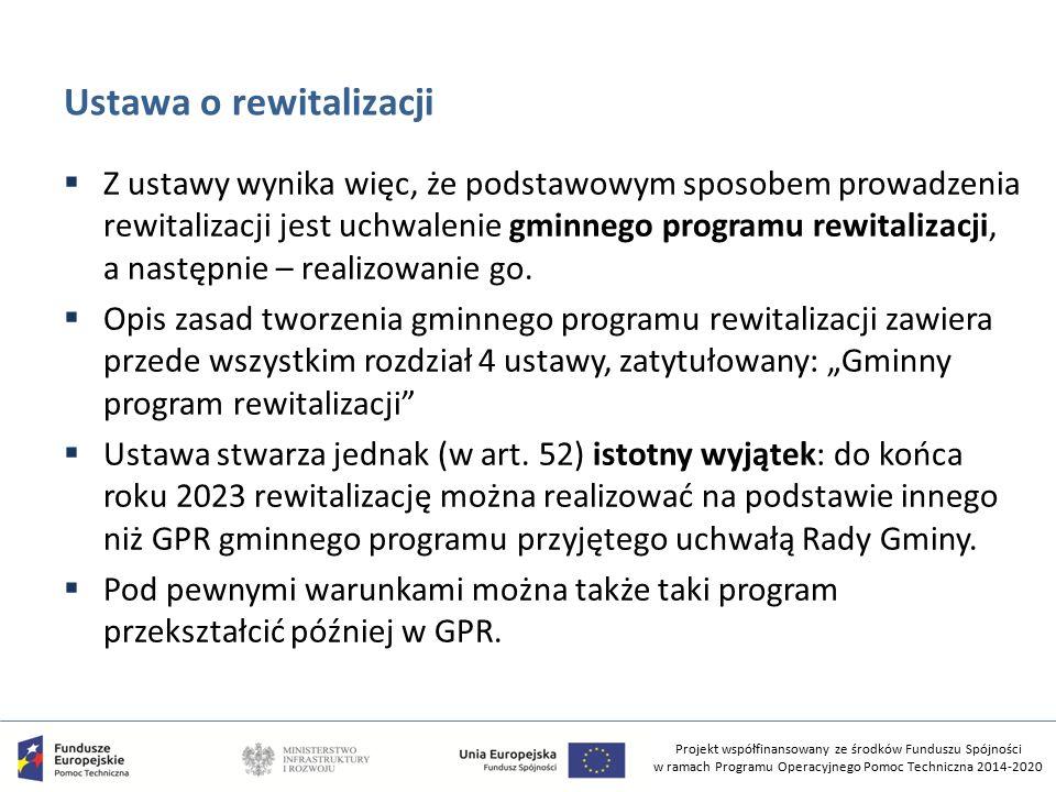 Projekt współfinansowany ze środków Funduszu Spójności w ramach Programu Operacyjnego Pomoc Techniczna 2014-2020 Ustawa o rewitalizacji  Z ustawy wynika więc, że podstawowym sposobem prowadzenia rewitalizacji jest uchwalenie gminnego programu rewitalizacji, a następnie – realizowanie go.