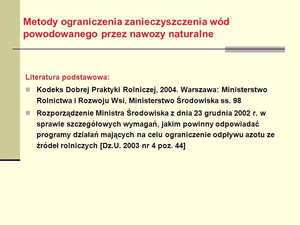 Metody ograniczenia zanieczyszczenia wód powodowanego przez nawozy naturalne Literatura podstawowa: Kodeks Dobrej Praktyki Rolniczej, 2004.