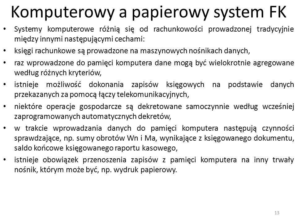 Komputerowy a papierowy system FK Systemy komputerowe różnią się od rachunkowości prowadzonej tradycyjnie między innymi następującymi cechami: księgi rachunkowe są prowadzone na maszynowych nośnikach danych, raz wprowadzone do pamięci komputera dane mogą być wielokrotnie agregowane według różnych kryteriów, istnieje możliwość dokonania zapisów księgowych na podstawie danych przekazanych za pomocą łączy telekomunikacyjnych, niektóre operacje gospodarcze są dekretowane samoczynnie według wcześniej zaprogramowanych automatycznych dekretów, w trakcie wprowadzania danych do pamięci komputera następują czynności sprawdzające, np.