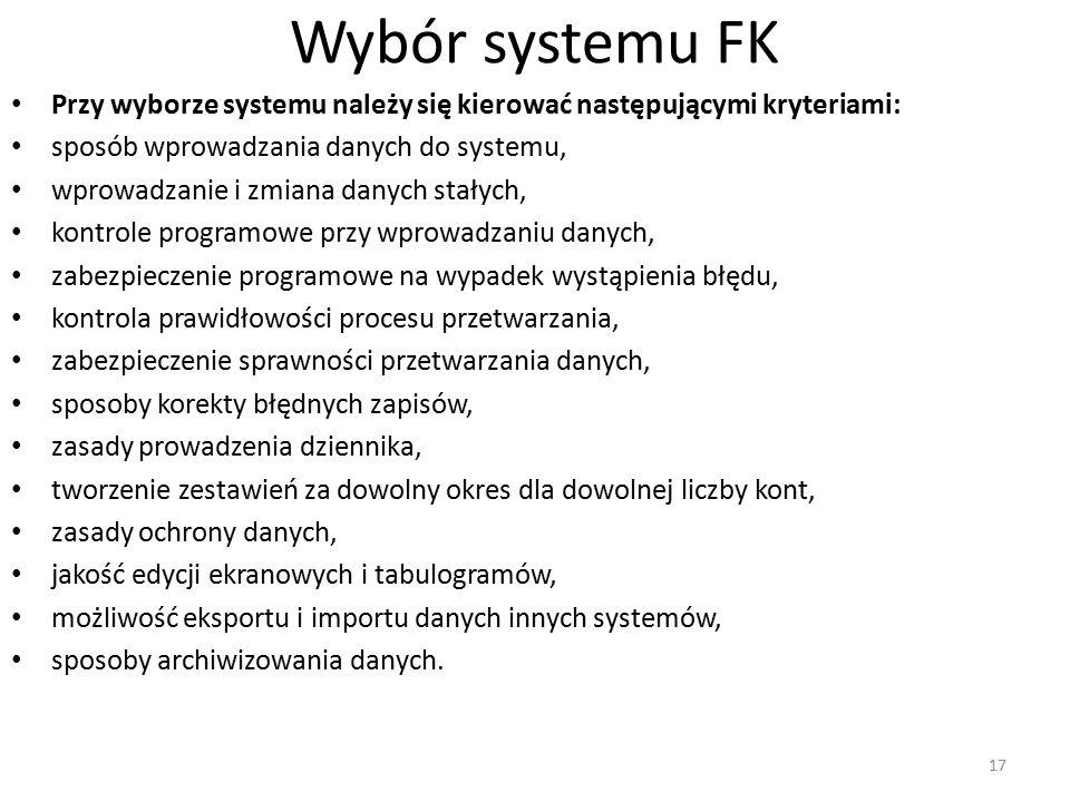 Wybór systemu FK Przy wyborze systemu należy się kierować następującymi kryteriami: sposób wprowadzania danych do systemu, wprowadzanie i zmiana danych stałych, kontrole programowe przy wprowadzaniu danych, zabezpieczenie programowe na wypadek wystąpienia błędu, kontrola prawidłowości procesu przetwarzania, zabezpieczenie sprawności przetwarzania danych, sposoby korekty błędnych zapisów, zasady prowadzenia dziennika, tworzenie zestawień za dowolny okres dla dowolnej liczby kont, zasady ochrony danych, jakość edycji ekranowych i tabulogramów, możliwość eksportu i importu danych innych systemów, sposoby archiwizowania danych.