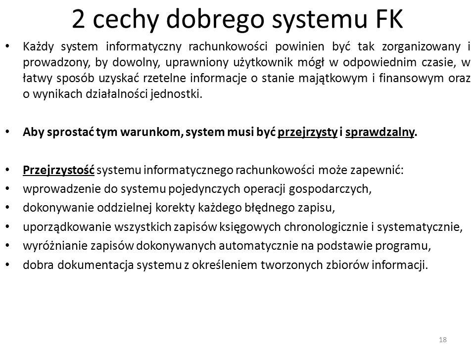 2 cechy dobrego systemu FK Każdy system informatyczny rachunkowości powinien być tak zorganizowany i prowadzony, by dowolny, uprawniony użytkownik mógł w odpowiednim czasie, w łatwy sposób uzyskać rzetelne informacje o stanie majątkowym i finansowym oraz o wynikach działalności jednostki.