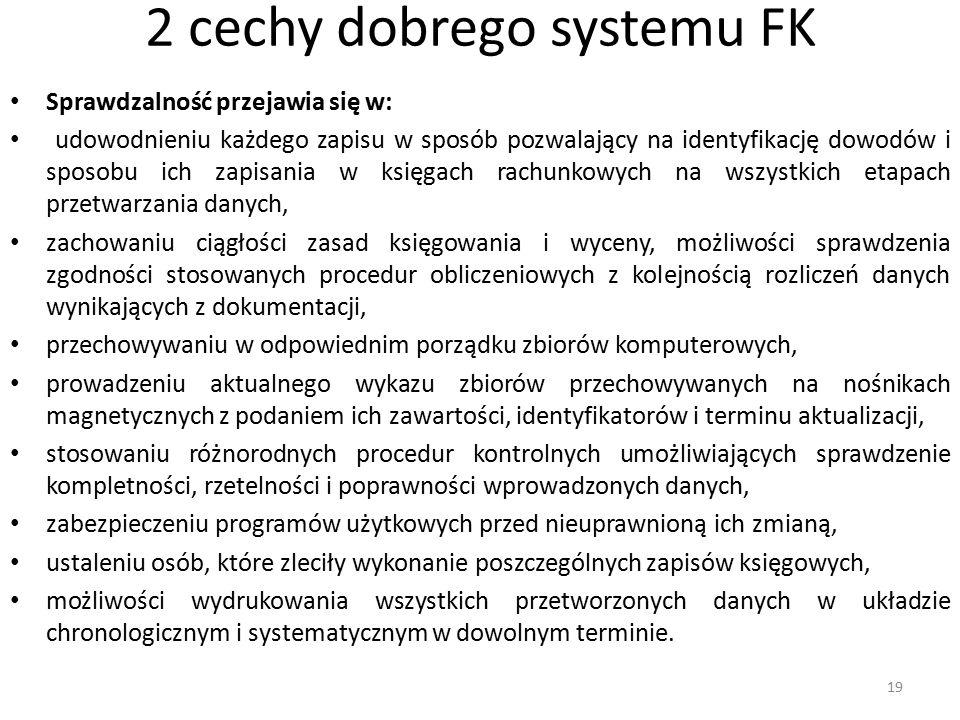 2 cechy dobrego systemu FK Sprawdzalność przejawia się w: udowodnieniu każdego zapisu w sposób pozwalający na identyfikację dowodów i sposobu ich zapisania w księgach rachunkowych na wszystkich etapach przetwarzania danych, zachowaniu ciągłości zasad księgowania i wyceny, możliwości sprawdzenia zgodności stosowanych procedur obliczeniowych z kolejnością rozliczeń danych wynikających z dokumentacji, przechowywaniu w odpowiednim porządku zbiorów komputerowych, prowadzeniu aktualnego wykazu zbiorów przechowywanych na nośnikach magnetycznych z podaniem ich zawartości, identyfikatorów i terminu aktualizacji, stosowaniu różnorodnych procedur kontrolnych umożliwiających sprawdzenie kompletności, rzetelności i poprawności wprowadzonych danych, zabezpieczeniu programów użytkowych przed nieuprawnioną ich zmianą, ustaleniu osób, które zleciły wykonanie poszczególnych zapisów księgowych, możliwości wydrukowania wszystkich przetworzonych danych w układzie chronologicznym i systematycznym w dowolnym terminie.