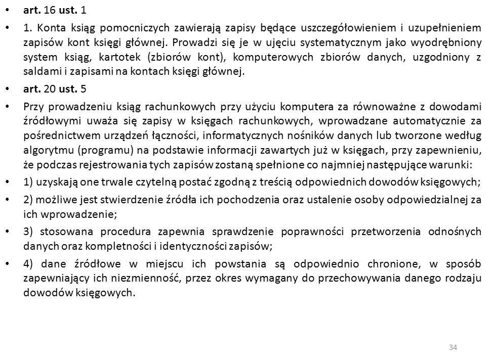 art. 16 ust. 1 1. Konta ksiąg pomocniczych zawierają zapisy będące uszczegółowieniem i uzupełnieniem zapisów kont księgi głównej. Prowadzi się je w uj