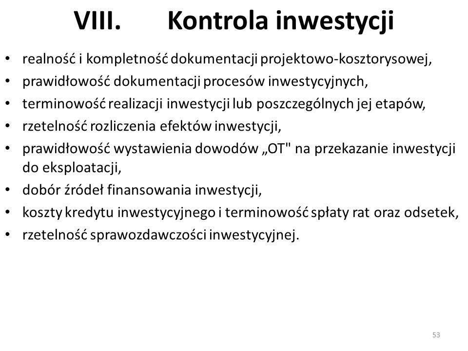 """VIII.Kontrola inwestycji realność i kompletność dokumentacji projektowo-kosztorysowej, prawidłowość dokumentacji procesów inwestycyjnych, terminowość realizacji inwestycji lub poszczególnych jej etapów, rzetelność rozliczenia efektów inwestycji, prawidłowość wystawienia dowodów """"OT na przekazanie inwestycji do eksploatacji, dobór źródeł finansowania inwestycji, koszty kredytu inwestycyjnego i terminowość spłaty rat oraz odsetek, rzetelność sprawozdawczości inwestycyjnej."""