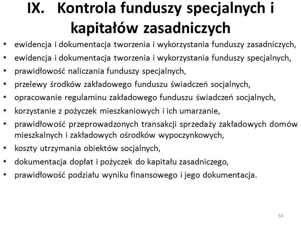 IX.Kontrola funduszy specjalnych i kapitałów zasadniczych ewidencja i dokumentacja tworzenia i wykorzystania funduszy zasadniczych, ewidencja i dokumentacja tworzenia i wykorzystania funduszy specjalnych, prawidłowość naliczania funduszy specjalnych, przelewy środków zakładowego funduszu świadczeń socjalnych, opracowanie regulaminu zakładowego funduszu świadczeń socjalnych, korzystanie z pożyczek mieszkaniowych i ich umarzanie, prawidłowość przeprowadzonych transakcji sprzedaży zakładowych domów mieszkalnych i zakładowych ośrodków wypoczynkowych, koszty utrzymania obiektów socjalnych, dokumentacja dopłat i pożyczek do kapitału zasadniczego, prawidłowość podziału wyniku finansowego i jego dokumentacja.