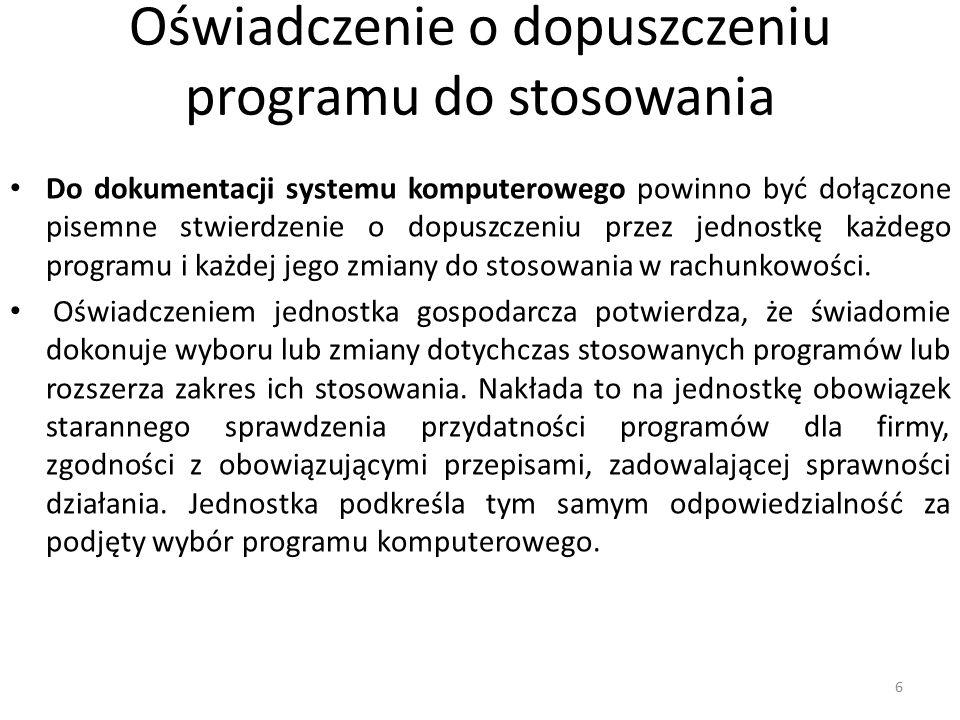 Oświadczenie o dopuszczeniu programu do stosowania Do dokumentacji systemu komputerowego powinno być dołączone pisemne stwierdzenie o dopuszczeniu przez jednostkę każdego programu i każdej jego zmiany do stosowania w rachunkowości.