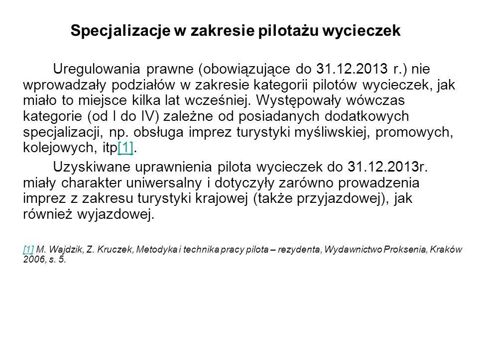 Specjalizacje w zakresie pilotażu wycieczek Uregulowania prawne (obowiązujące do 31.12.2013 r.) nie wprowadzały podziałów w zakresie kategorii pilotów wycieczek, jak miało to miejsce kilka lat wcześniej.