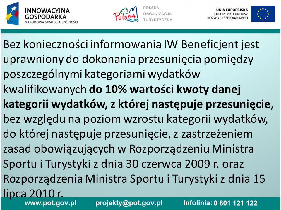 Bez konieczności informowania IW Beneficjent jest uprawniony do dokonania przesunięcia pomiędzy poszczególnymi kategoriami wydatków kwalifikowanych do 10% wartości kwoty danej kategorii wydatków, z której następuje przesunięcie, bez względu na poziom wzrostu kategorii wydatków, do której następuje przesunięcie, z zastrzeżeniem zasad obowiązujących w Rozporządzeniu Ministra Sportu i Turystyki z dnia 30 czerwca 2009 r.