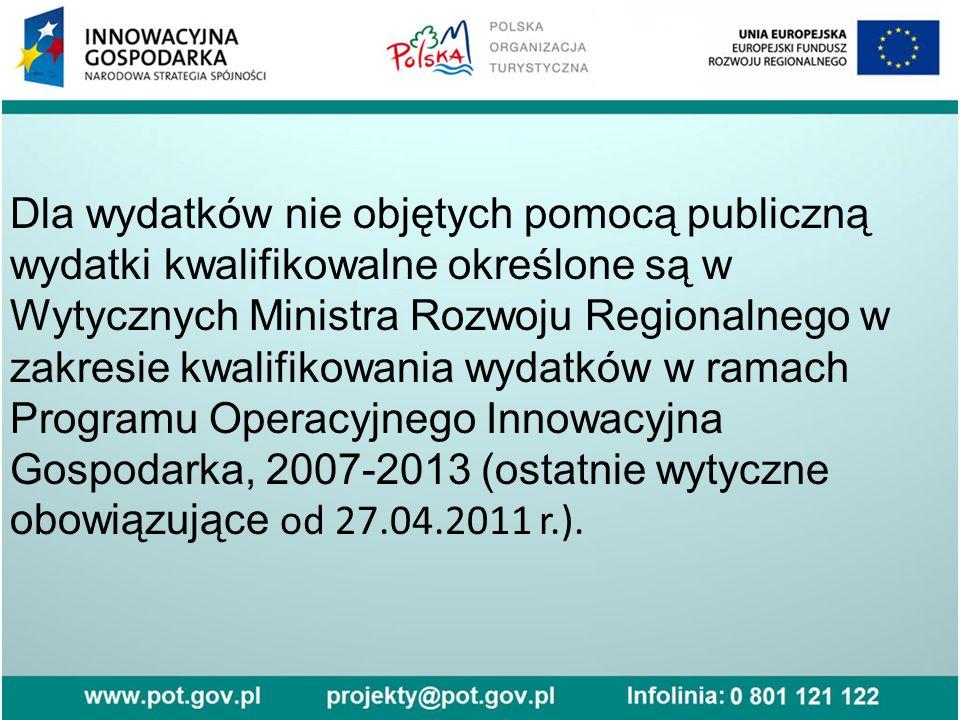 Dla wydatków nie objętych pomocą publiczną wydatki kwalifikowalne określone są w Wytycznych Ministra Rozwoju Regionalnego w zakresie kwalifikowania wydatków w ramach Programu Operacyjnego Innowacyjna Gospodarka, 2007-2013 (ostatnie wytyczne obowiązujące od 27.04.2011 r.).