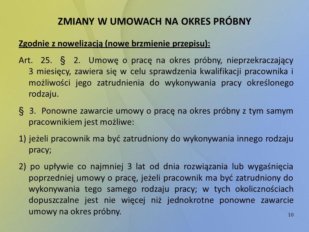 10 ZMIANY W UMOWACH NA OKRES PRÓBNY Zgodnie z nowelizacją (nowe brzmienie przepisu): Art. 25. § 2. Umowę o pracę na okres próbny, nieprzekraczający 3
