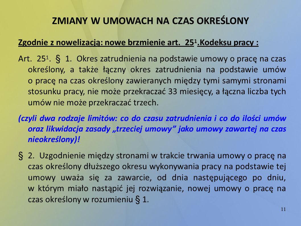 11 ZMIANY W UMOWACH NA CZAS OKREŚLONY Zgodnie z nowelizacją: nowe brzmienie art. 25 1.Kodeksu pracy : Art. 25 1. § 1. Okres zatrudnienia na podstawie