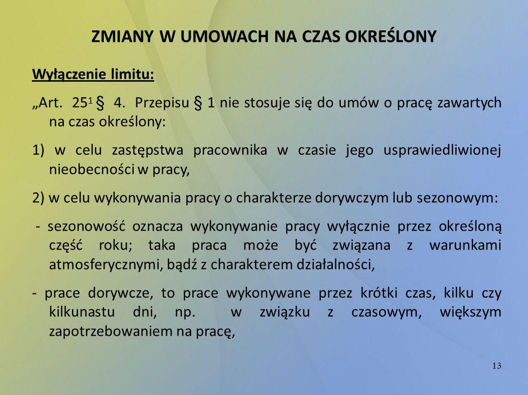 """13 ZMIANY W UMOWACH NA CZAS OKREŚLONY Wyłączenie limitu: """"Art. 25 1 § 4. Przepisu § 1 nie stosuje się do umów o pracę zawartych na czas określony: 1)"""